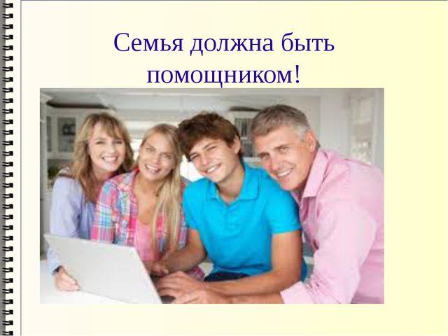 Семья должна быть помощником!