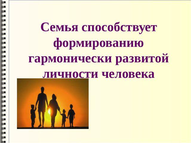 Семья способствует формированию гармонически развитой личности человека