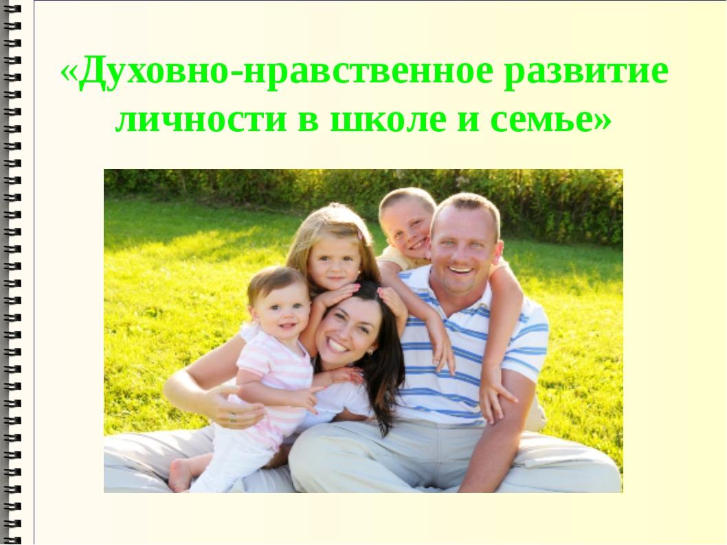 «Духовно-нравственное развитие личности в школе и семье»