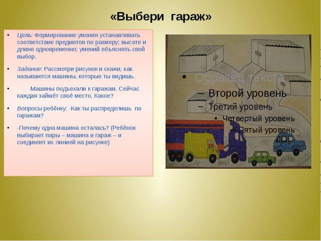 «Выбери гараж» Цель: Формирование умения устанавливать соответствие предметов...