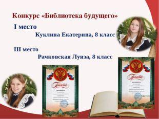 Конкурс «Библиотека будущего» I место Куклина Екатерина, 8 класс III место Р