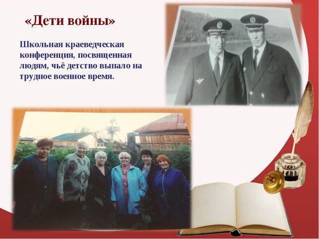 «Дети войны» Школьная краеведческая конференция, посвященная людям, чьё детс...