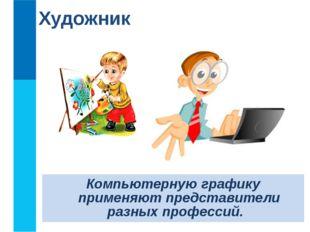 Художник Компьютерную графику применяют представители разных профессий.