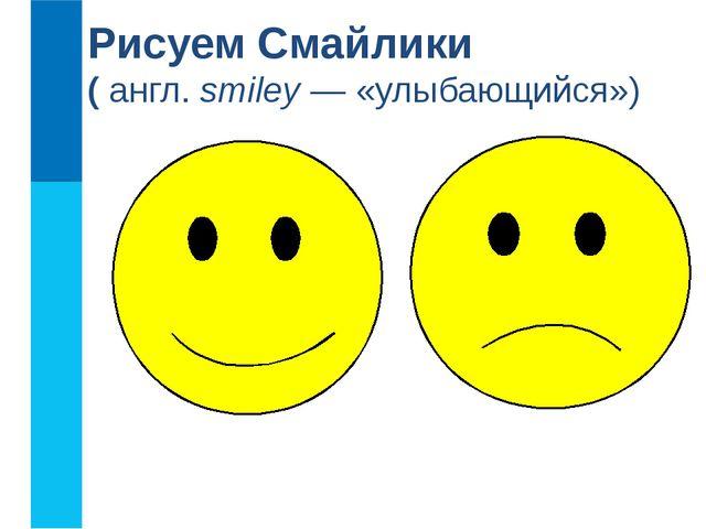 Рисуем Смайлики (англ.smiley— «улыбающийся»)