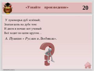 «Узнайте произведение» 20 А. Пушкин « Руслан и Людмила». У лукоморья дуб зелё