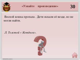 «Узнайте произведение» 30 Л. Толстой « Котёнок». Весной кошка пропала . Дети