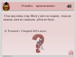 «Узнайте произведение» 40 Л. Толстой « Старый дед и внук» Стал дед очень стар