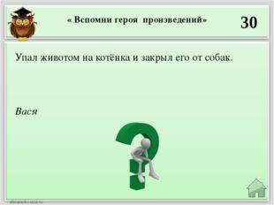 « Вспомни героя произведений» 30 Вася Упал животом на котёнка и закрыл его от