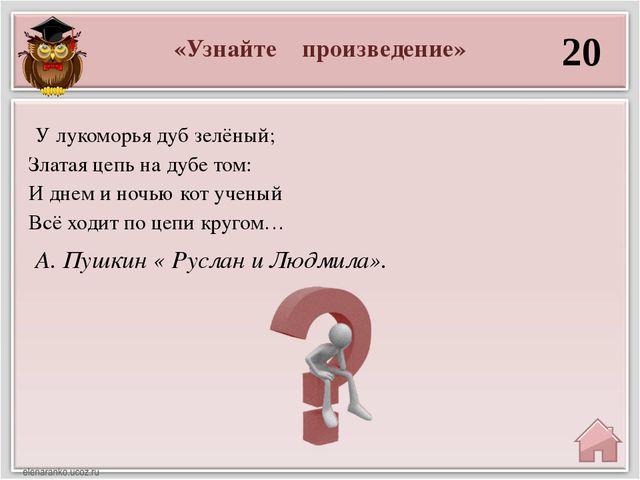 «Узнайте произведение» 20 А. Пушкин « Руслан и Людмила». У лукоморья дуб зелё...