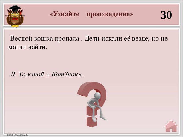 «Узнайте произведение» 30 Л. Толстой « Котёнок». Весной кошка пропала . Дети...