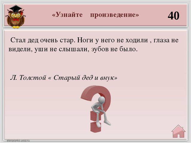 «Узнайте произведение» 40 Л. Толстой « Старый дед и внук» Стал дед очень стар...