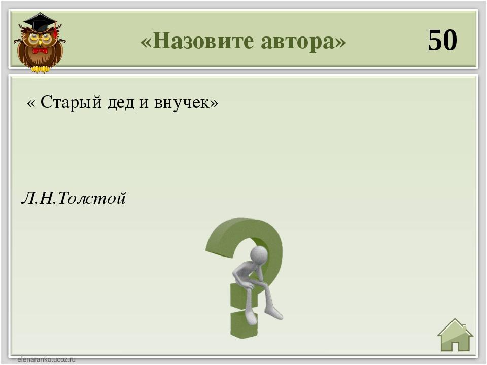 «Назовите автора» 50 Л.Н.Толстой « Старый дед и внучек»