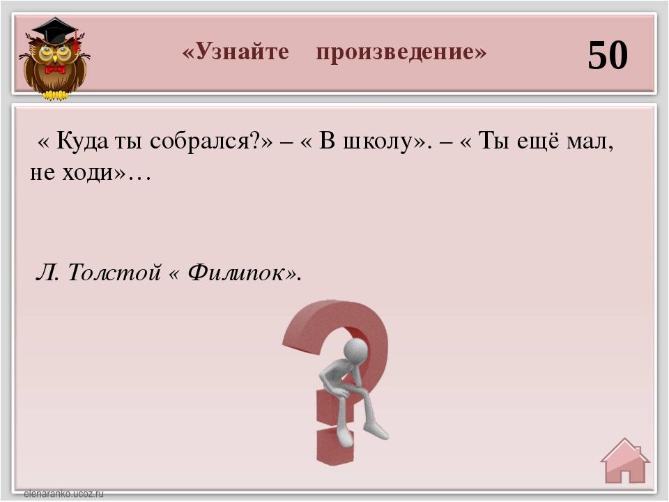 «Узнайте произведение» 50 Л. Толстой « Филипок». « Куда ты собрался?» – « В ш...