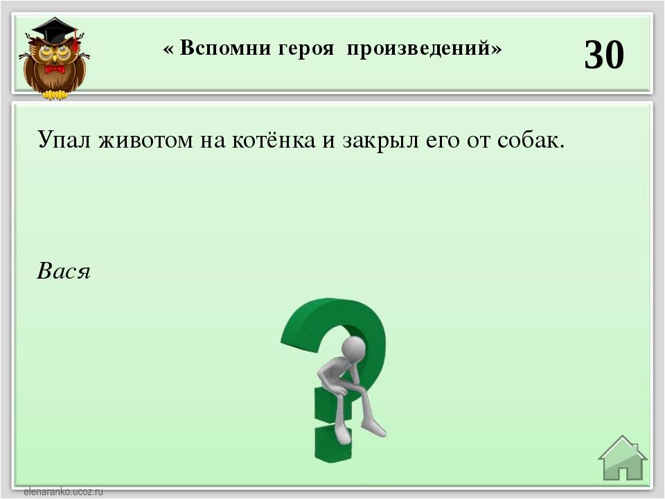 « Вспомни героя произведений» 30 Вася Упал животом на котёнка и закрыл его от...