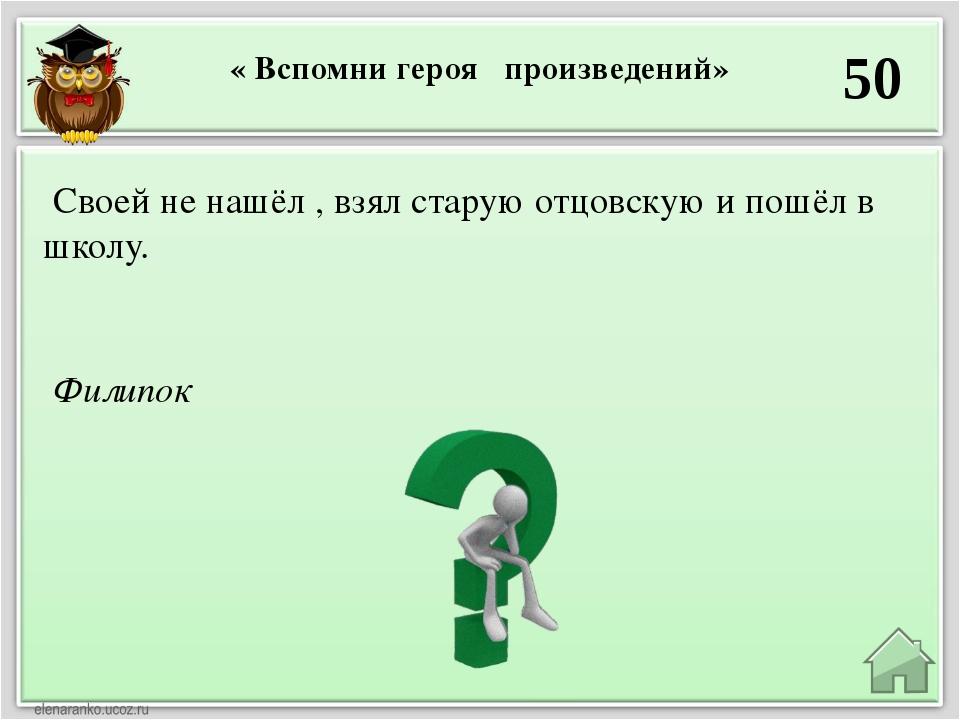 « Вспомни героя произведений» 50 Филипок Своей не нашёл , взял старую отцовск...