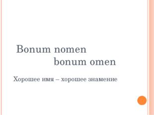 Bonum nomen bonum omen Хорошее имя – хорошее знамение