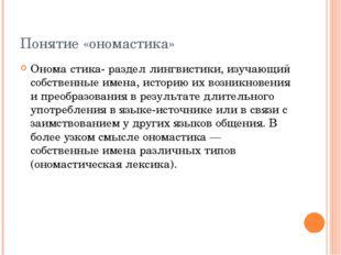 Понятие «ономастика» Онома́стика- раздел лингвистики, изучающий собственные и