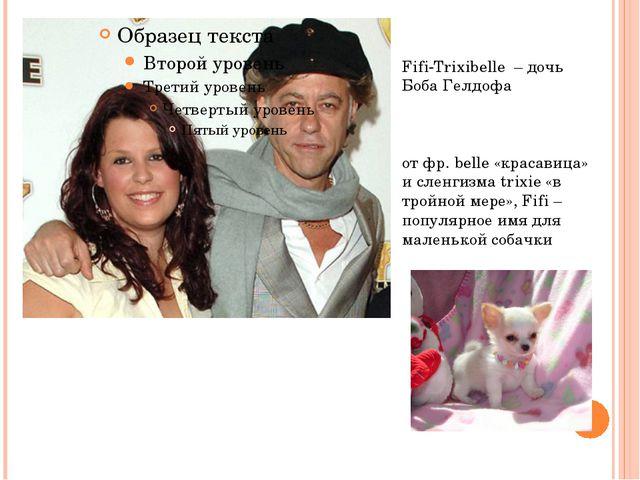 Fifi-Trixibelle – дочь Боба Гелдофа от фр. belle «красавица» и сленгизма tri...