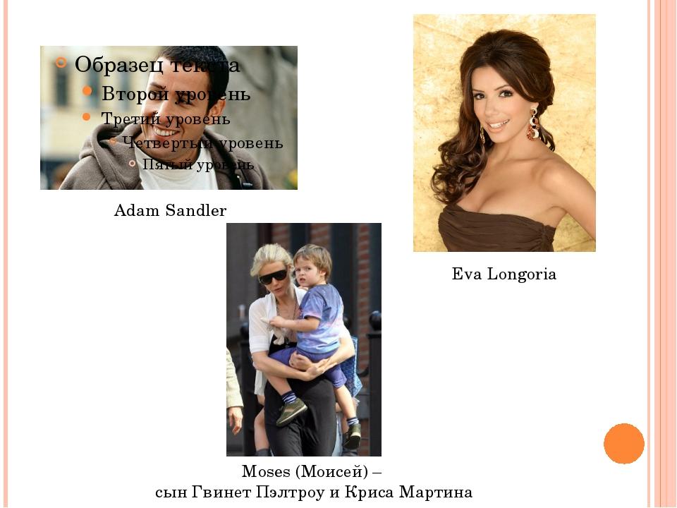 Adam Sandler Eva Longoria Moses (Моисей) – сын Гвинет Пэлтроу и Криса Мартина