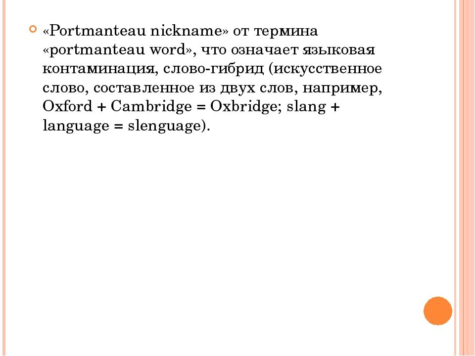 «Portmanteau nickname» от термина «portmanteau word», что означает языковая к...