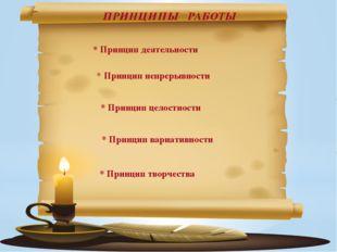 ПРИНЦИПЫ РАБОТЫ * Принцип деятельности * Принцип непрерывности * Принцип цел
