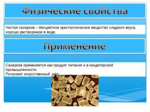 Чистая сахароза – бесцветное кристаллическое вещество сладкого вкуса, хорошо