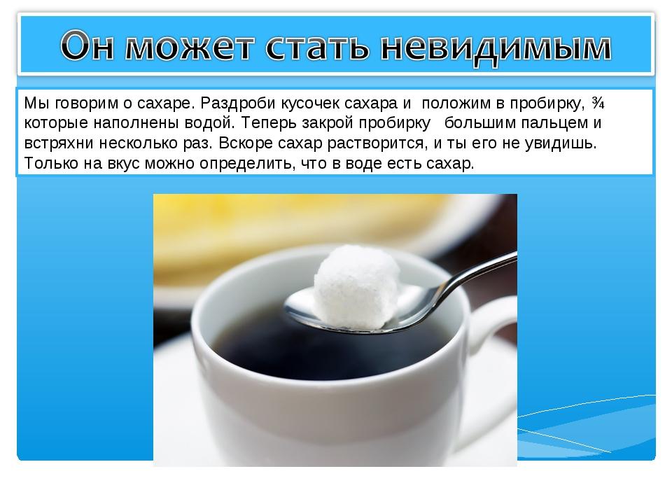 Мы говорим о сахаре. Раздроби кусочек сахара и положим в пробирку, ¾ которые...