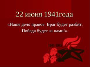 22 июня 1941года «Наше дело правое. Враг будет разбит. Победа будет за нами!».