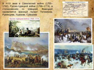 В XVIII веке в Семилетней войне (1755–1762), Русско-турецкой войне (1768–1774