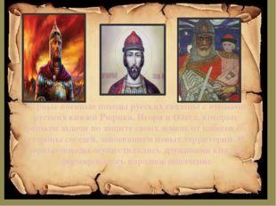 Первые военные походы русских связаны с именами русских князей Рюрика, Игоря