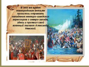 В это же время новгородским князьям пришлось отражать нападение немецко-шведс