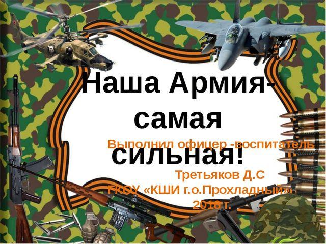 Наша Армия- самая сильная! Выполнил офицер -воспитатель Третьяков Д.С ГКОУ «...