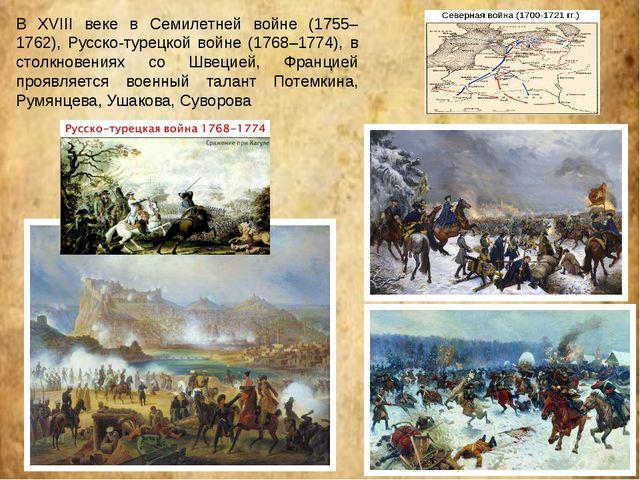 В XVIII веке в Семилетней войне (1755–1762), Русско-турецкой войне (1768–1774...