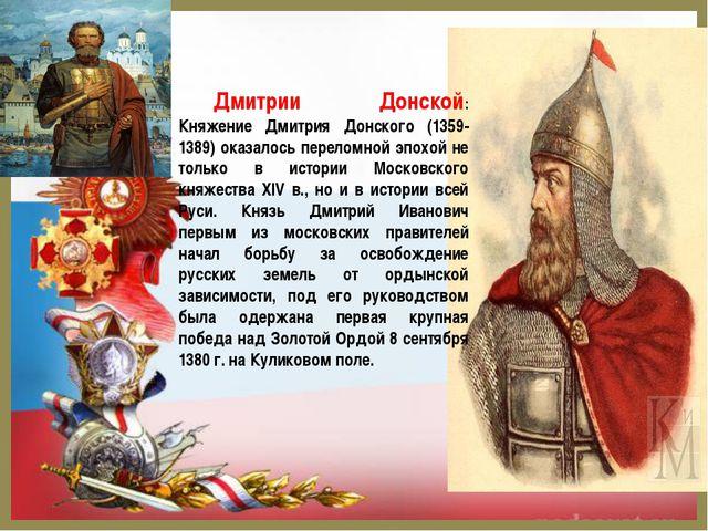 Дмитрии Донской: Княжение Дмитрия Донского (1359-1389) оказалось переломной э...