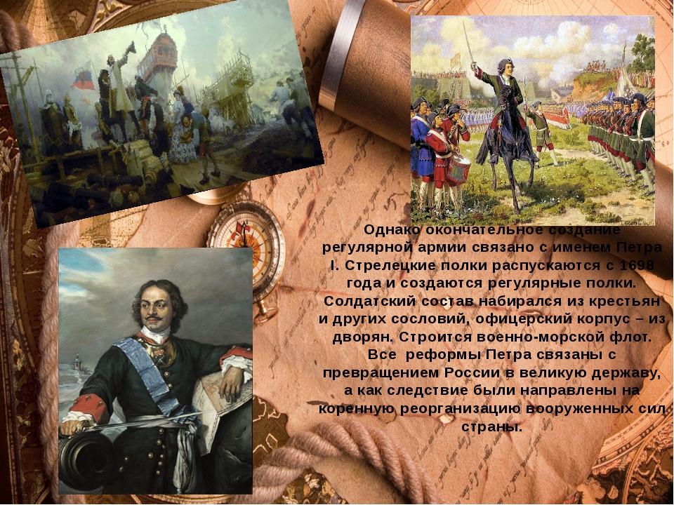 Однако окончательное создание регулярной армии связано с именем Петра I. Стре...