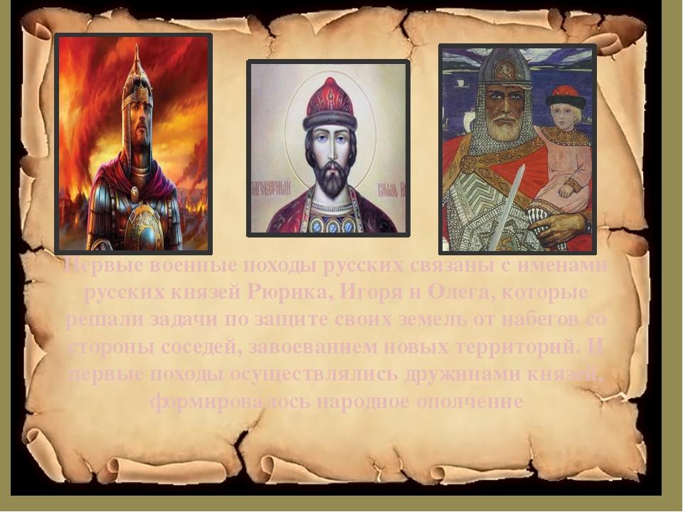 Первые военные походы русских связаны с именами русских князей Рюрика, Игоря...