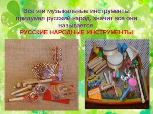 Все эти музыкальные инструменты придумал русский народ, значит все они называ