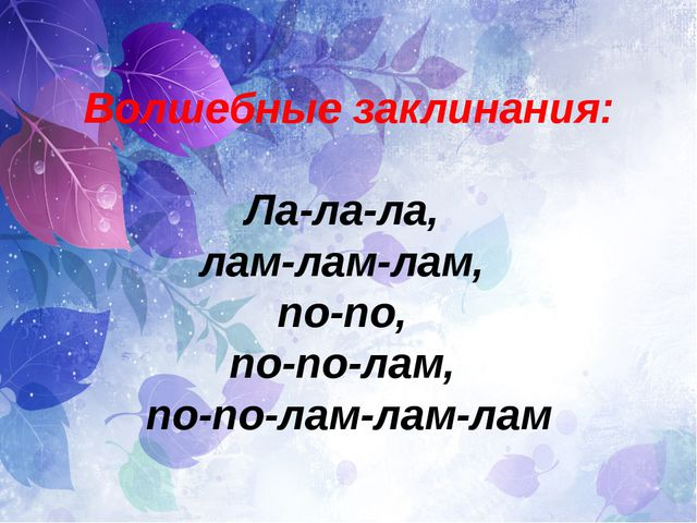 Волшебные заклинания: Ла-ла-ла, лам-лам-лам, по-по, по-по-лам, по-по-лам-лам-...