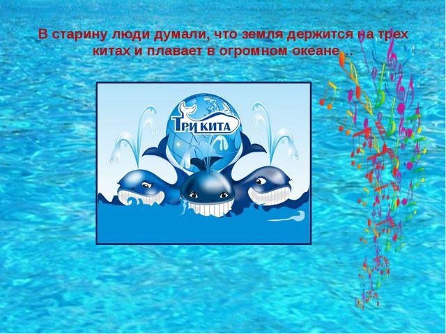 В старину люди думали, что земля держится на трех китах и плавает в огромном...