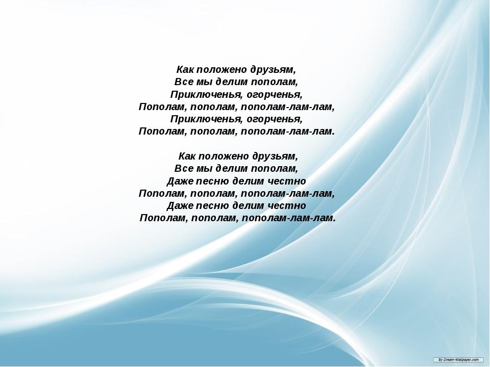 Как положено друзьям, Все мы делим пополам, Приключенья, огорченья, Пополам,...
