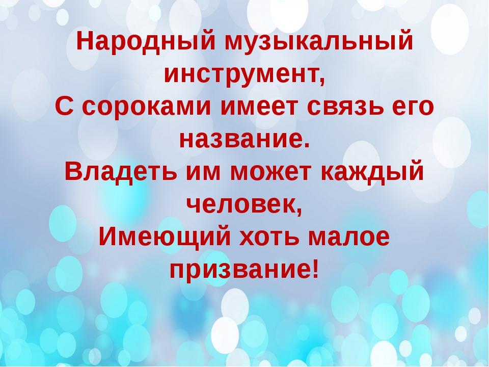 Народный музыкальный инструмент, С сороками имеет связь его название. Владеть...