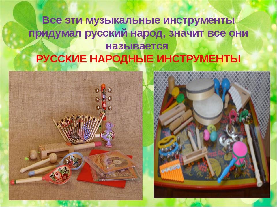 Все эти музыкальные инструменты придумал русский народ, значит все они называ...