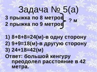 Задача № 5(а) 3 прыжка по 8 метров 2 прыжка по 9 метров 8+8+8=24(м)-в одну ст