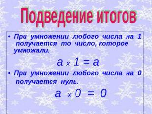 При умножении любого числа на 1 получается то число, которое умножали. а х 1