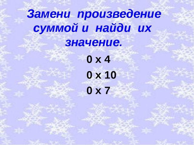 Замени произведение суммой и найди их значение. 0 х 4 0 х 10 0 х 7