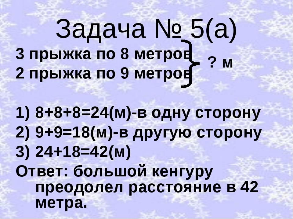 Задача № 5(а) 3 прыжка по 8 метров 2 прыжка по 9 метров 8+8+8=24(м)-в одну ст...