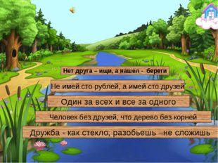Нет друга – ищи, а нашел - береги Не имей сто рублей, а имей сто друзей Один