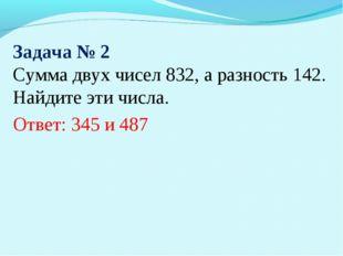 Задача № 2 Сумма двух чисел 832, а разность 142. Найдите эти числа. Ответ: 34