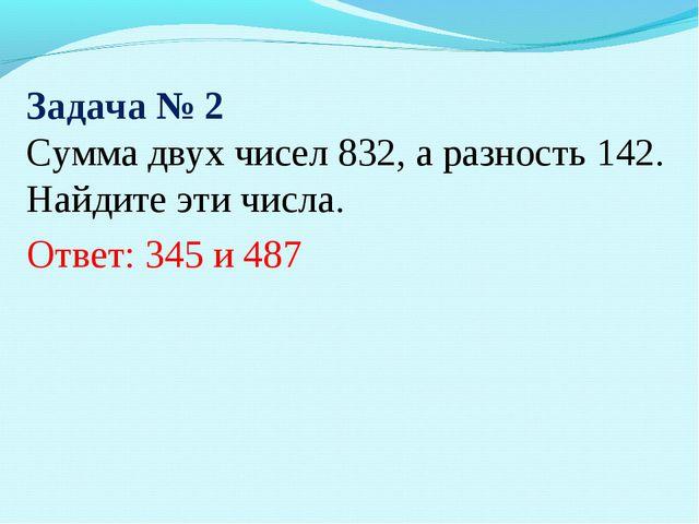 Задача № 2 Сумма двух чисел 832, а разность 142. Найдите эти числа. Ответ: 34...