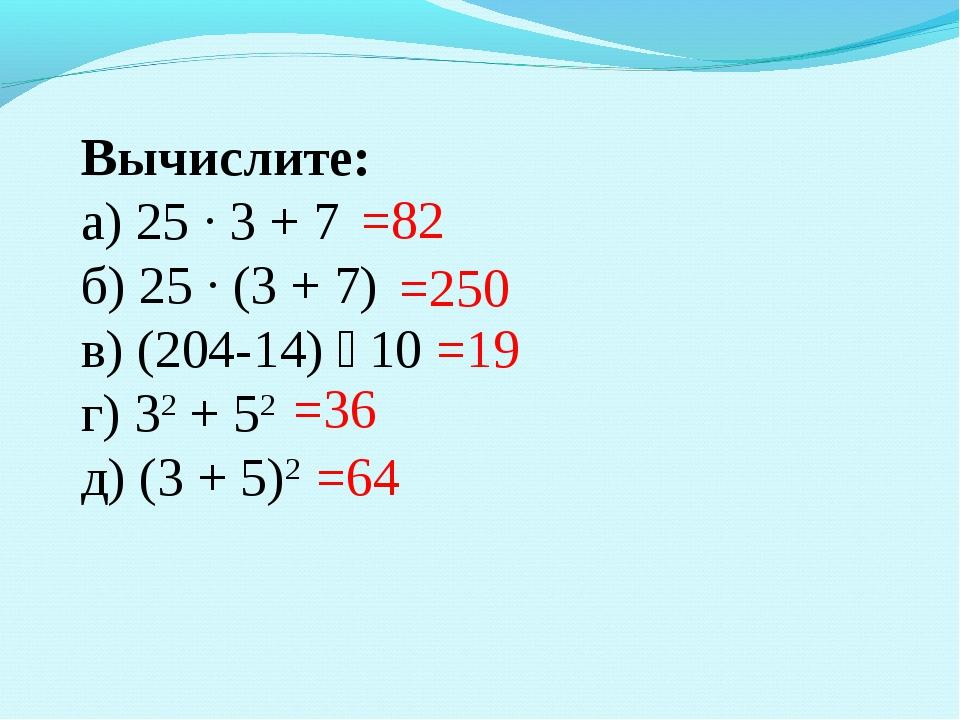 Вычислите: а) 25 · 3 + 7 б) 25 · (3 + 7) в) (204-14) ꞉ 10 г) 32 + 52 д) (3 +...